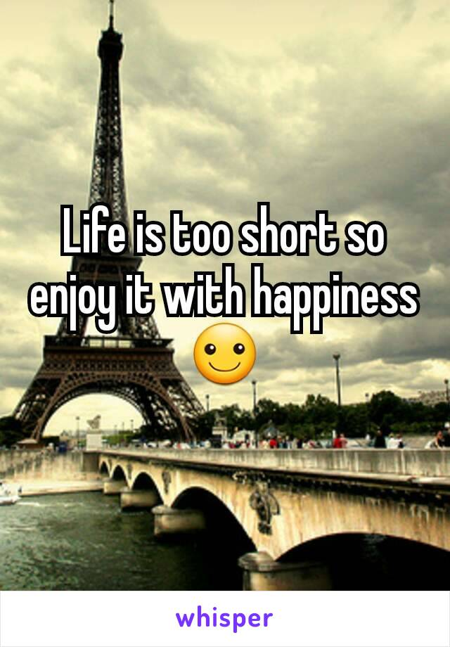 Life is too short so enjoy it with happiness ☺