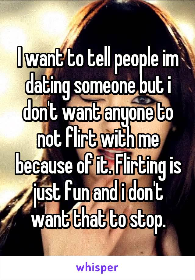I want to tell people im dating someone but i don't want anyone to not flirt with me because of it. Flirting is just fun and i don't want that to stop.