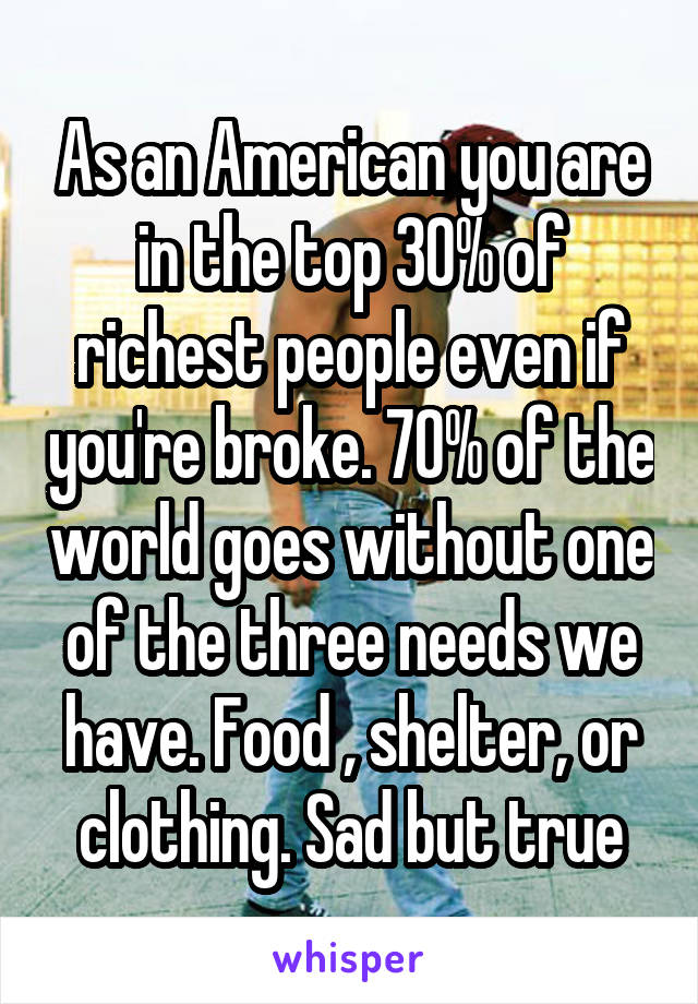 As an American you are in the top 30% of richest people even if you're broke. 70% of the world goes without one of the three needs we have. Food , shelter, or clothing. Sad but true