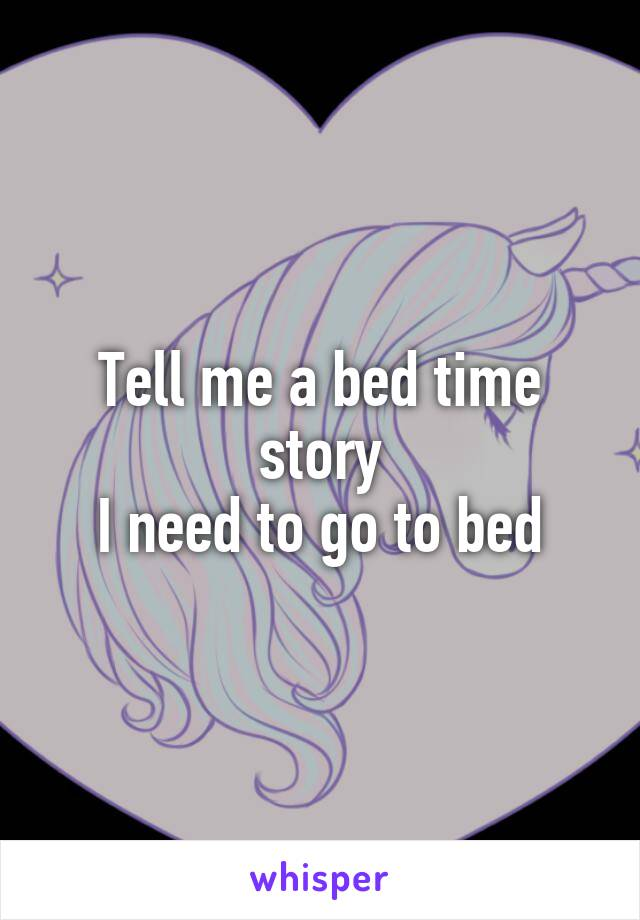 Tell me a bed time story I need to go to bed
