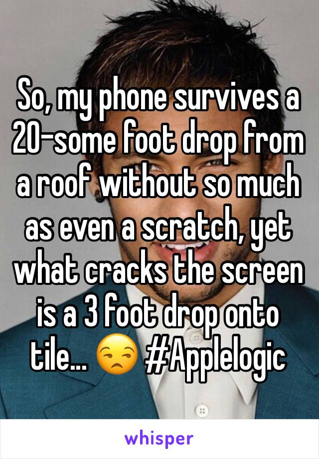 So, my phone survives a 20-some foot drop from a roof without so much as even a scratch, yet what cracks the screen is a 3 foot drop onto tile... 😒 #Applelogic