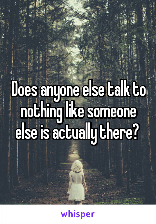 Does anyone else talk to nothing like someone else is actually there?