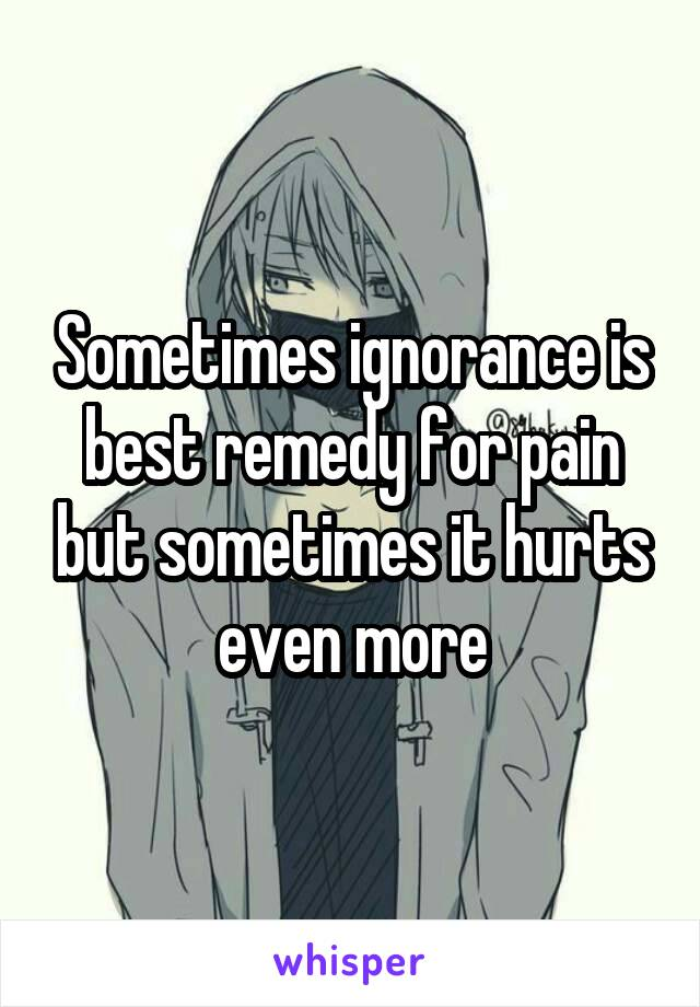 Sometimes ignorance is best remedy for pain but sometimes it hurts even more