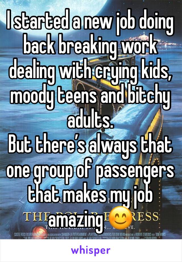 I started a new job doing back breaking work dealing with crying kids, moody teens and bitchy adults. But there's always that one group of passengers that makes my job amazing 😊