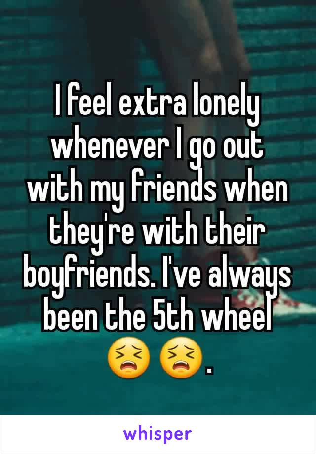 I feel extra lonely whenever I go out with my friends when they're with their boyfriends. I've always been the 5th wheel 😣😣.