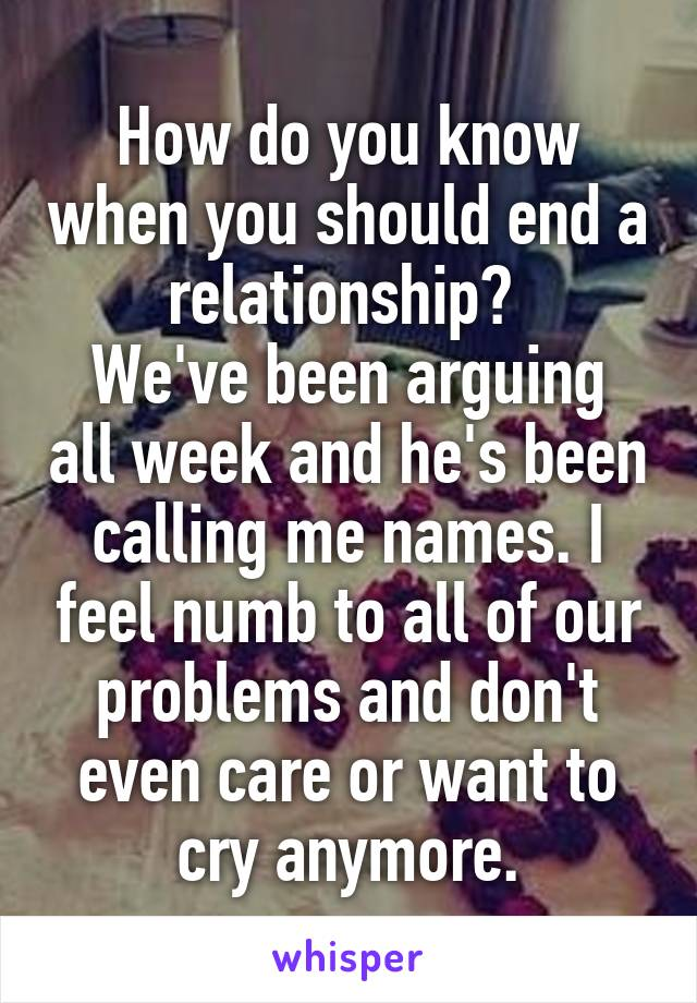 How do you know when you should end a relationship?  We've been arguing all week and he's been calling me names. I feel numb to all of our problems and don't even care or want to cry anymore.