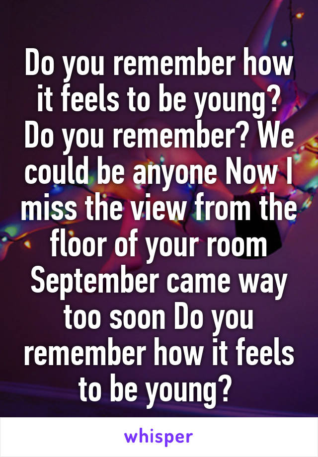 Do you remember how it feels to be young? Do you remember? We could be anyone Now I miss the view from the floor of your room September came way too soon Do you remember how it feels to be young?
