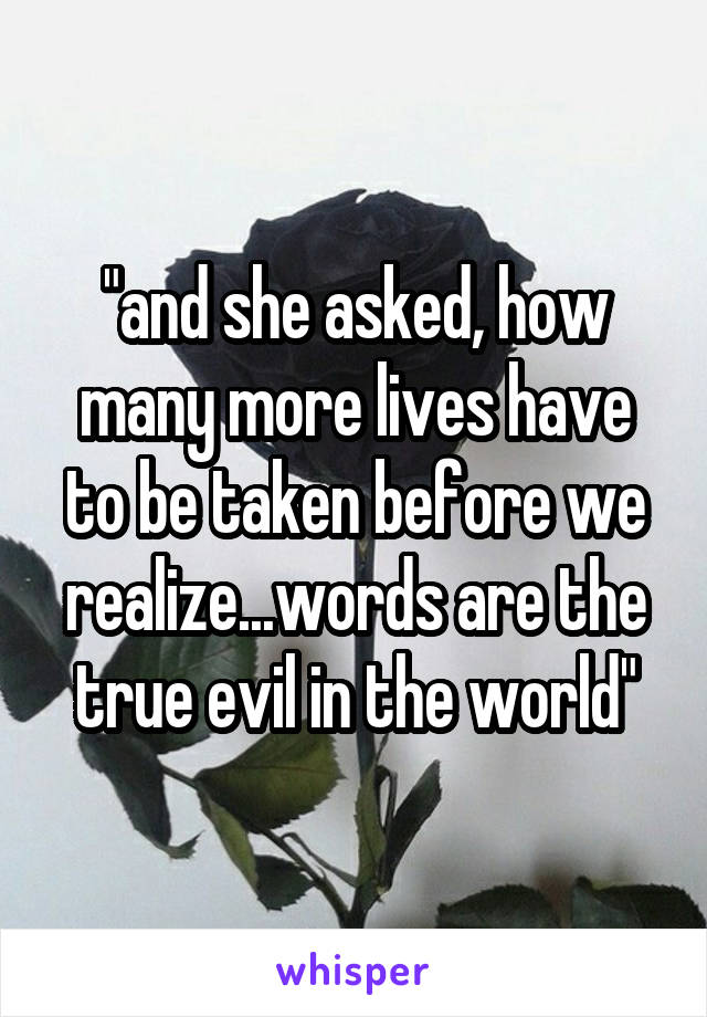 """""""and she asked, how many more lives have to be taken before we realize...words are the true evil in the world"""""""
