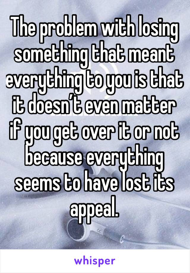 The problem with losing something that meant everything to you is that it doesn't even matter if you get over it or not because everything seems to have lost its appeal.