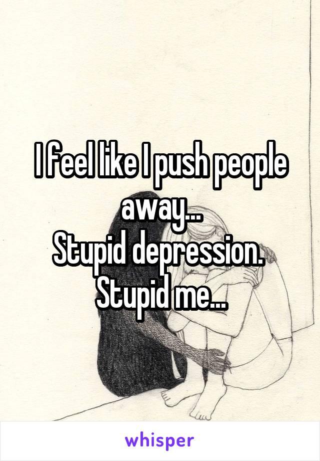 I feel like I push people away... Stupid depression.  Stupid me...
