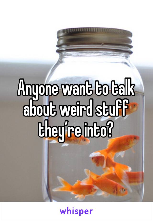 Anyone want to talk about weird stuff they're into?