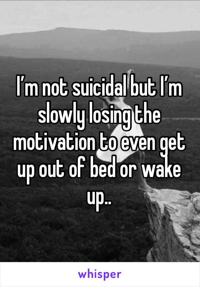 I'm not suicidal but I'm slowly losing the motivation to even get up out of bed or wake up..