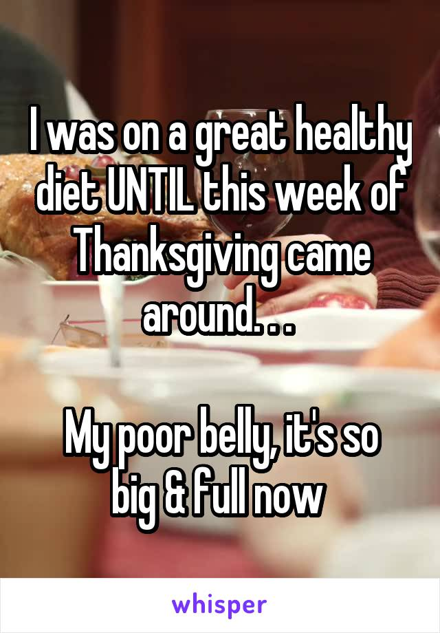 I was on a great healthy diet UNTIL this week of Thanksgiving came around. . .   My poor belly, it's so big & full now