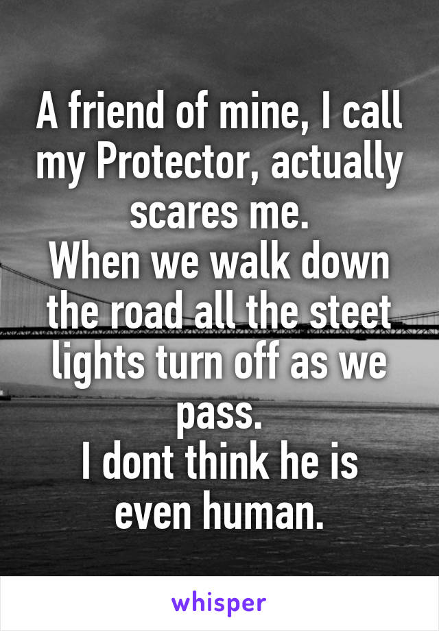 A friend of mine, I call my Protector, actually scares me. When we walk down the road all the steet lights turn off as we pass. I dont think he is even human.