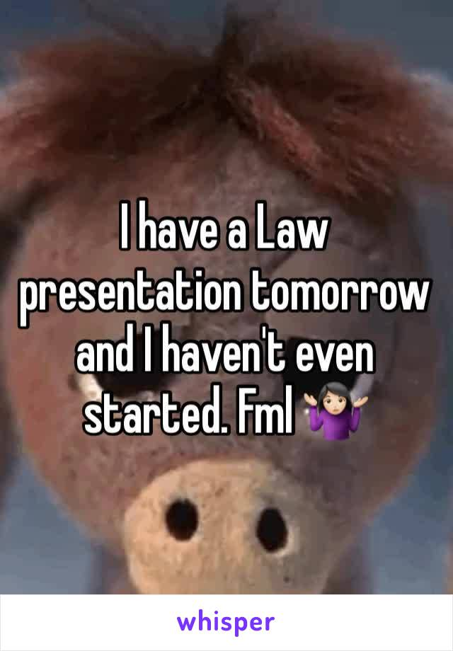 I have a Law presentation tomorrow and I haven't even started. Fml 🤷🏻‍♀️