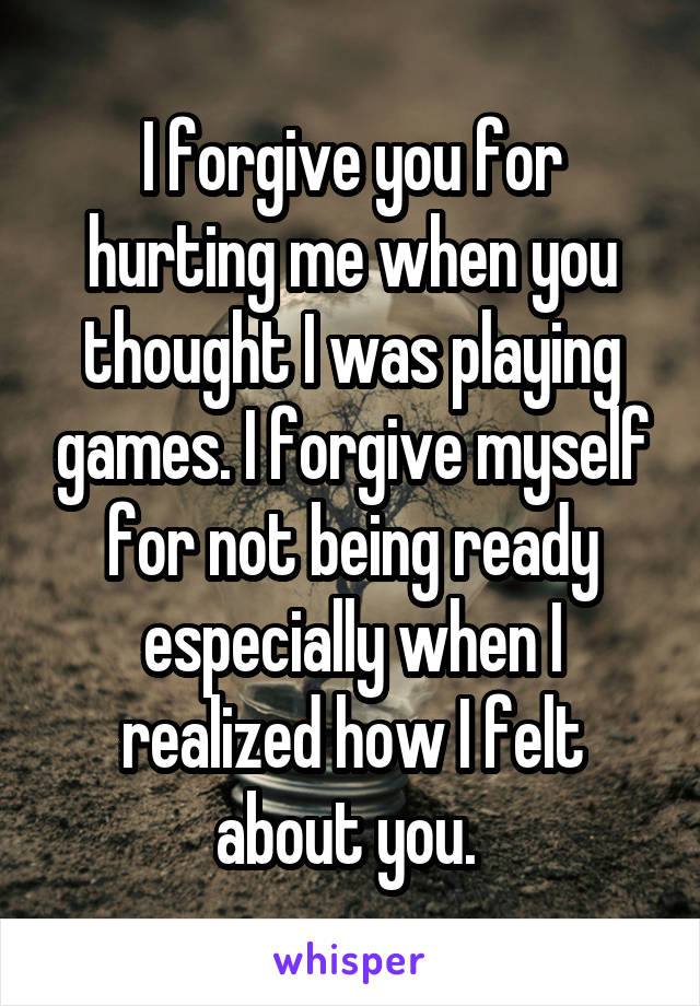 I forgive you for hurting me when you thought I was playing games. I forgive myself for not being ready especially when I realized how I felt about you.