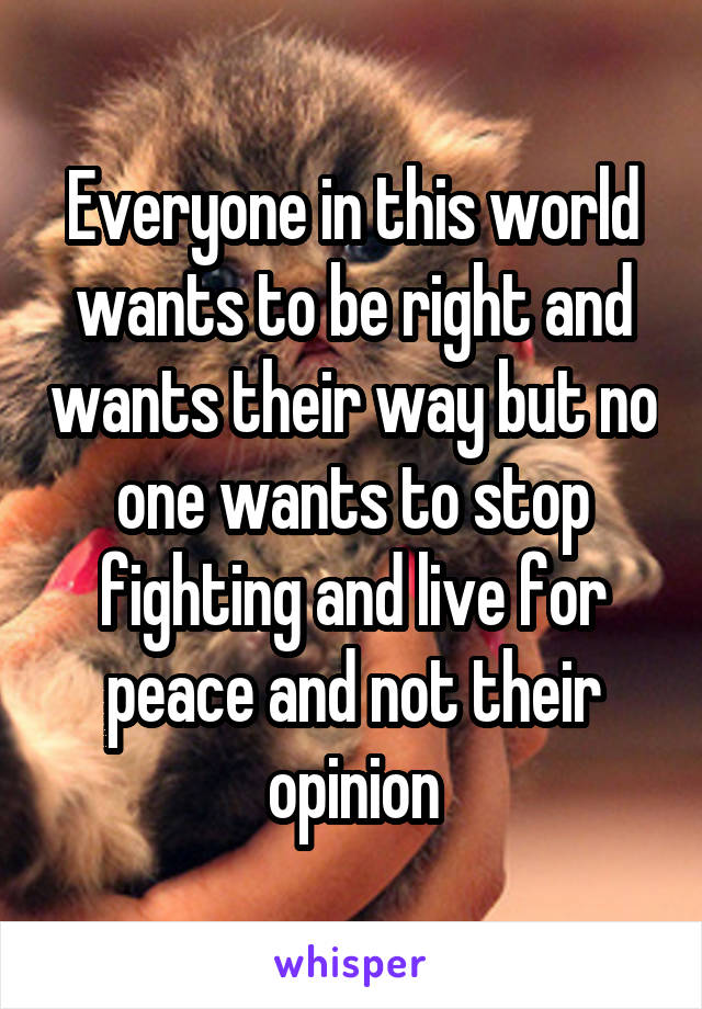 Everyone in this world wants to be right and wants their way but no one wants to stop fighting and live for peace and not their opinion