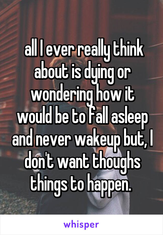 all I ever really think about is dying or wondering how it would be to fall asleep and never wakeup but, I don't want thoughs things to happen.