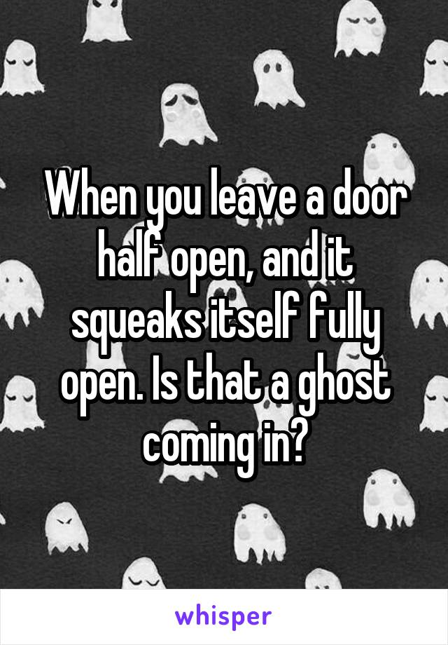 When you leave a door half open, and it squeaks itself fully open. Is that a ghost coming in?