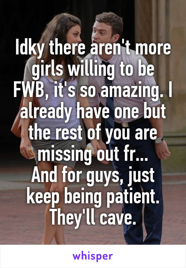 Idky there aren't more girls willing to be FWB, it's so amazing. I already have one but the rest of you are missing out fr... And for guys, just keep being patient. They'll cave.