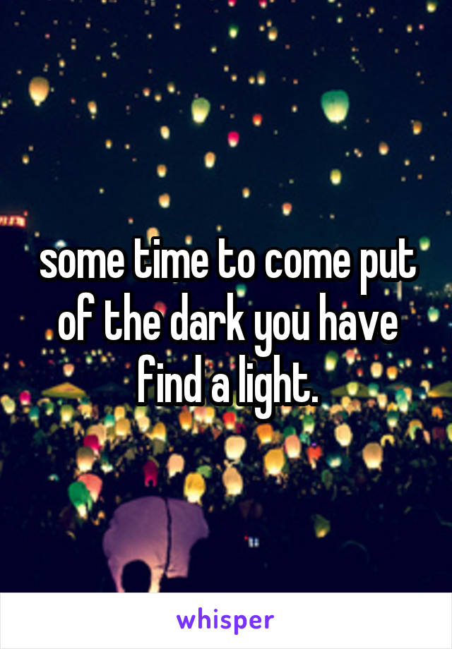 some time to come put of the dark you have find a light.