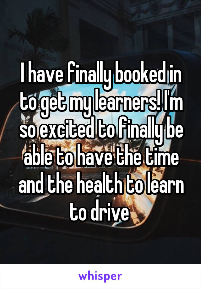 I have finally booked in to get my learners! I'm so excited to finally be able to have the time and the health to learn to drive