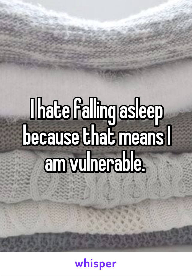 I hate falling asleep because that means I am vulnerable.