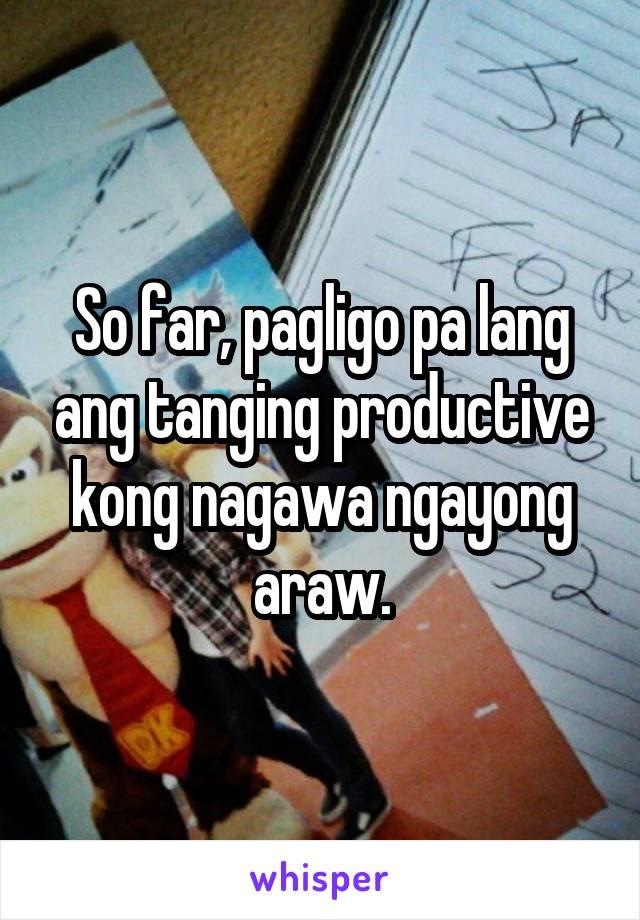 So far, pagligo pa lang ang tanging productive kong nagawa ngayong araw.