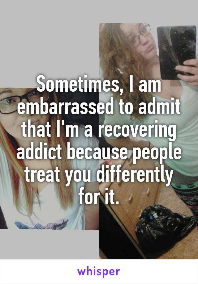 Sometimes, I am embarrassed to admit that I'm a recovering addict because people treat you differently for it.
