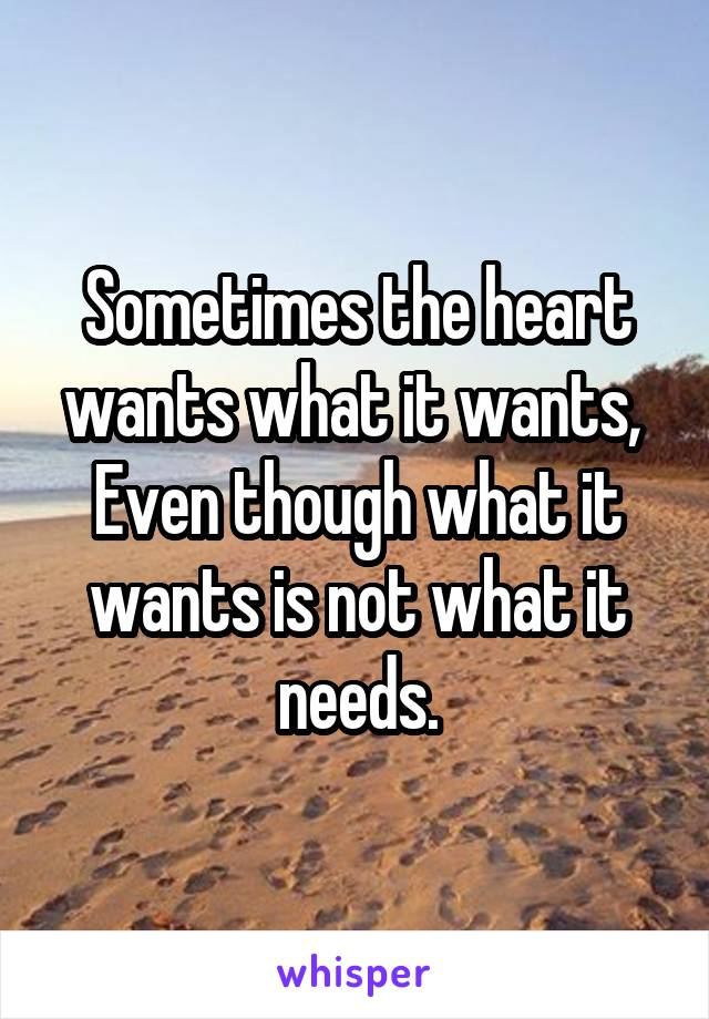 Sometimes the heart wants what it wants,  Even though what it wants is not what it needs.