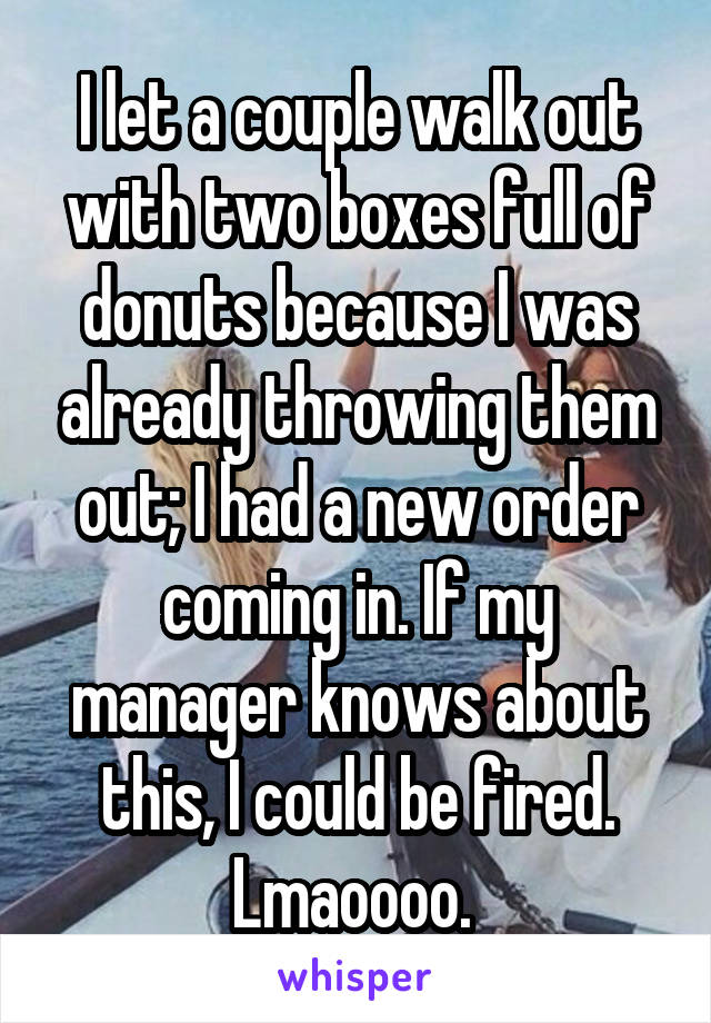 I let a couple walk out with two boxes full of donuts because I was already throwing them out; I had a new order coming in. If my manager knows about this, I could be fired. Lmaoooo.
