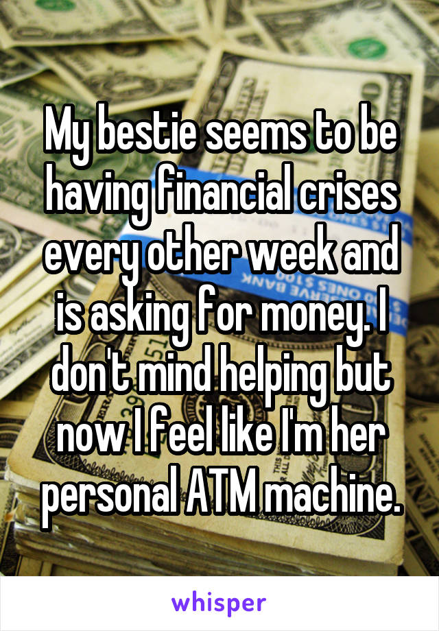 My bestie seems to be having financial crises every other week and is asking for money. I don't mind helping but now I feel like I'm her personal ATM machine.