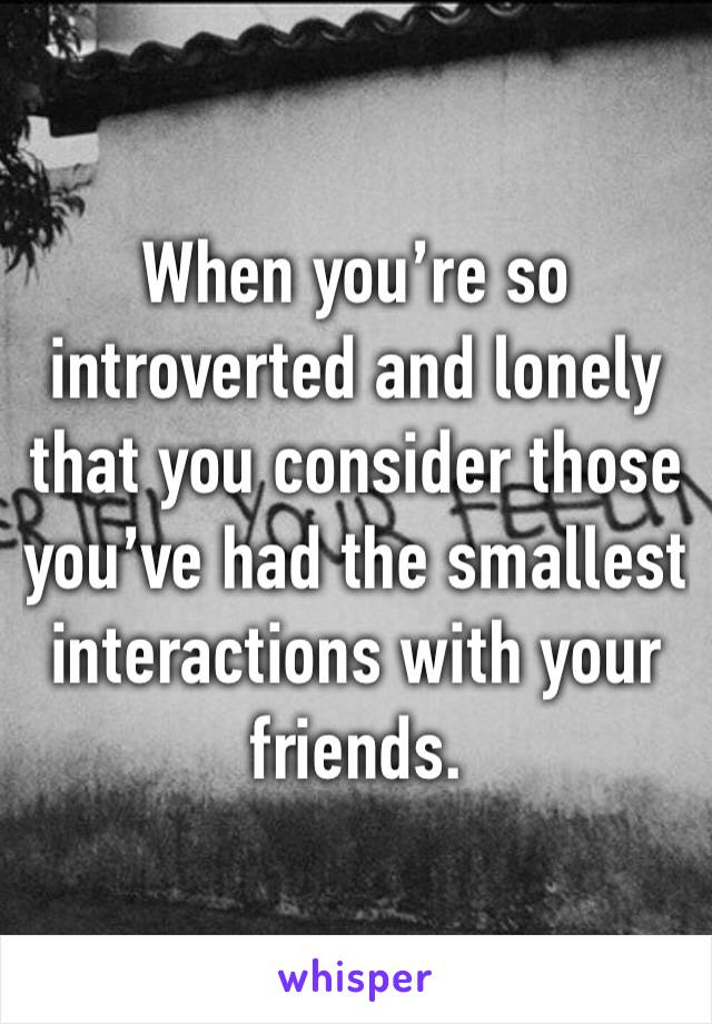 When you're so introverted and lonely that you consider those you've had the smallest interactions with your friends.