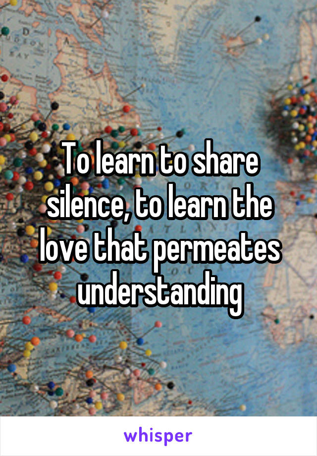 To learn to share silence, to learn the love that permeates understanding