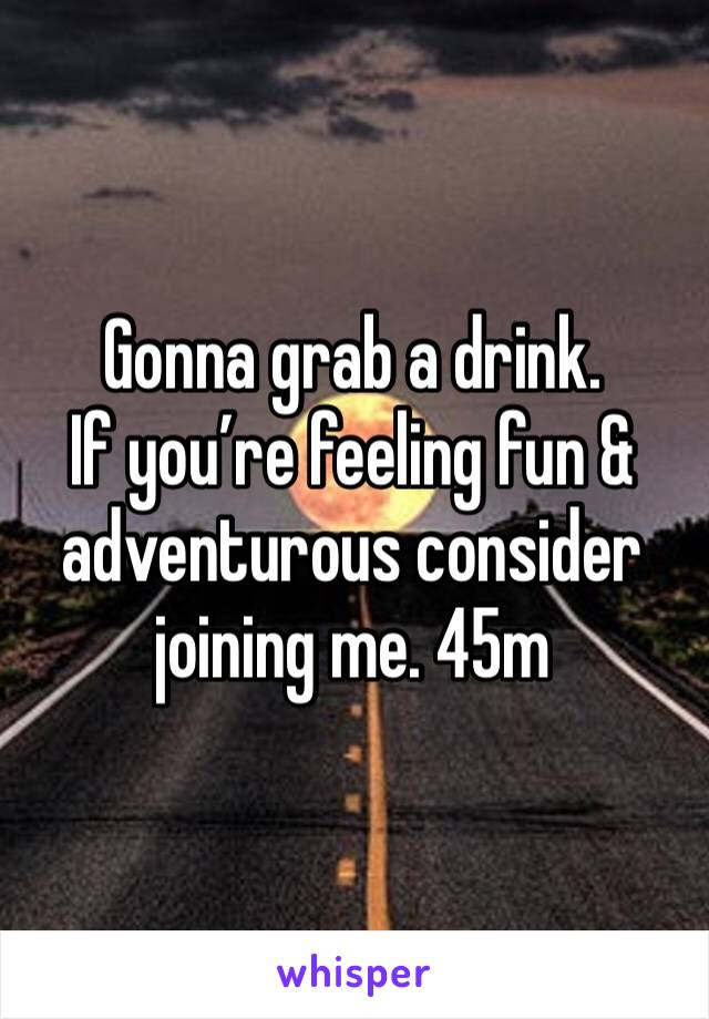 Gonna grab a drink. If you're feeling fun & adventurous consider joining me. 45m