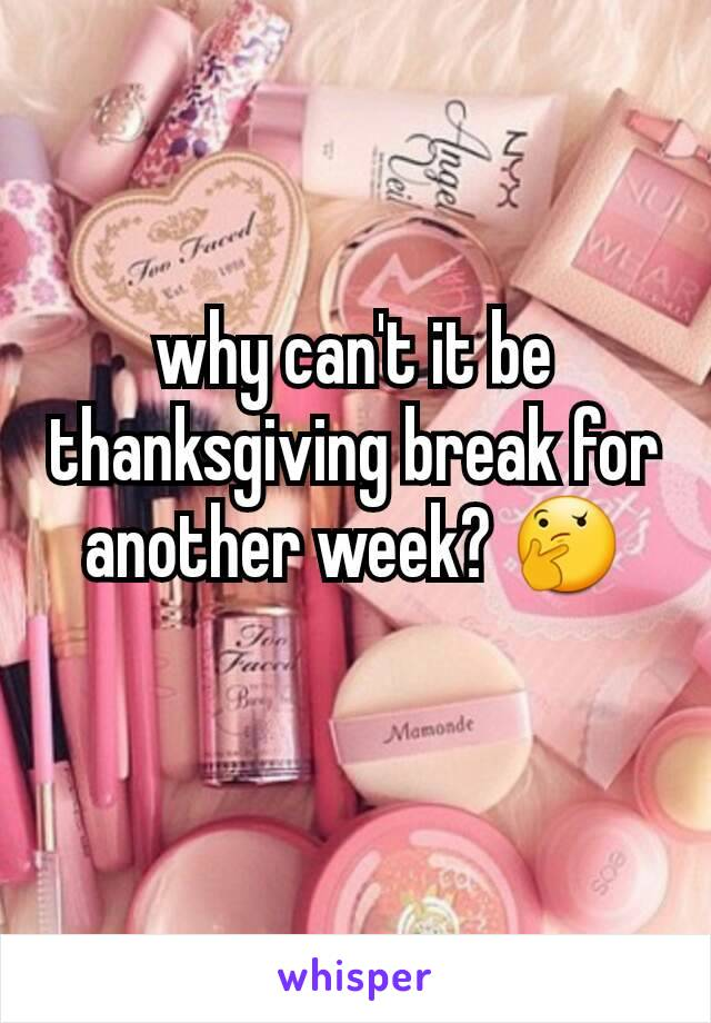 why can't it be thanksgiving break for another week? 🤔