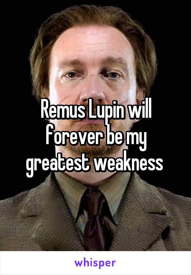 Remus Lupin will forever be my greatest weakness