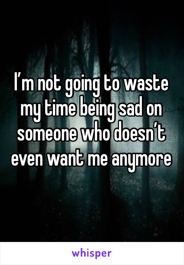 I'm not going to waste my time being sad on someone who doesn't even want me anymore