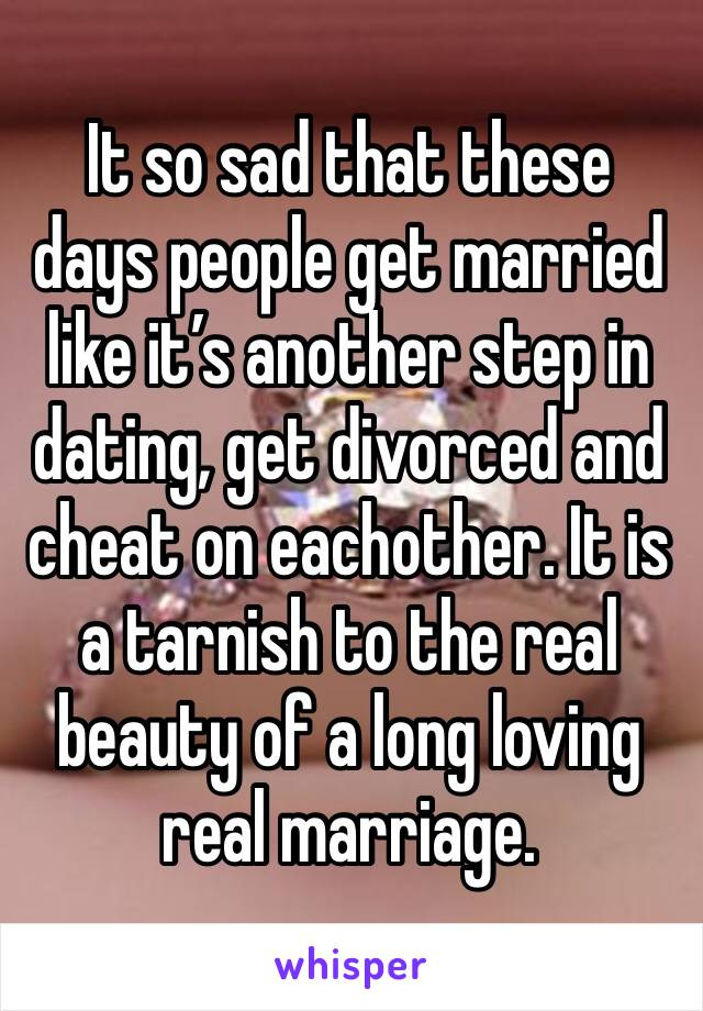 It so sad that these days people get married like it's another step in dating, get divorced and  cheat on eachother. It is a tarnish to the real beauty of a long loving real marriage.