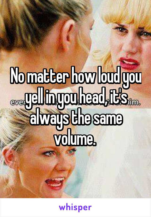 No matter how loud you yell in you head, it's always the same volume.