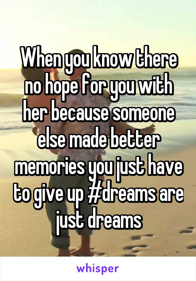 When you know there no hope for you with her because someone else made better memories you just have to give up #dreams are just dreams