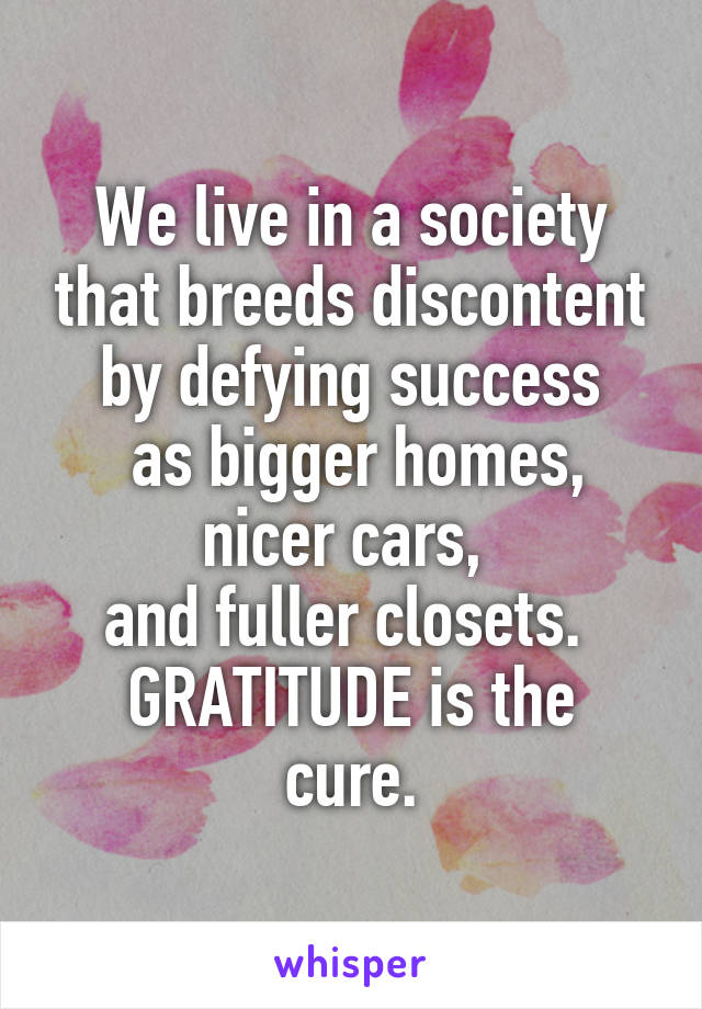 We live in a society that breeds discontent by defying success  as bigger homes, nicer cars,  and fuller closets.  GRATITUDE is the cure.
