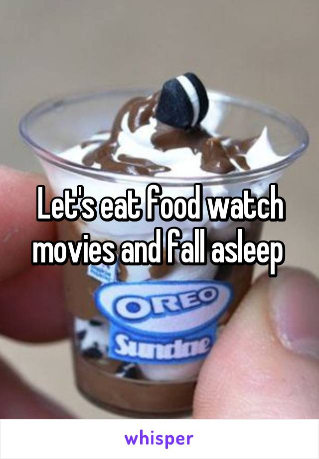 Let's eat food watch movies and fall asleep