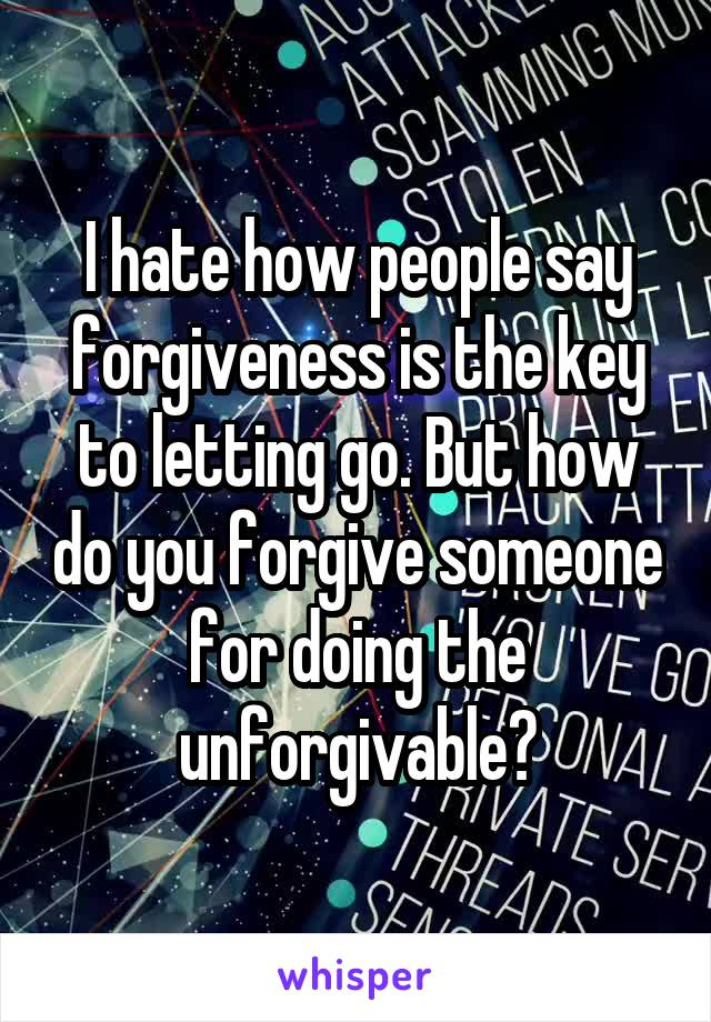 I hate how people say forgiveness is the key to letting go. But how do you forgive someone for doing the unforgivable?