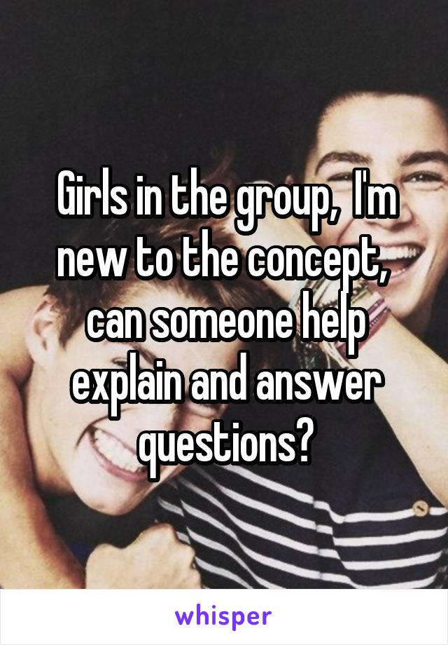Girls in the group,  I'm new to the concept,  can someone help explain and answer questions?