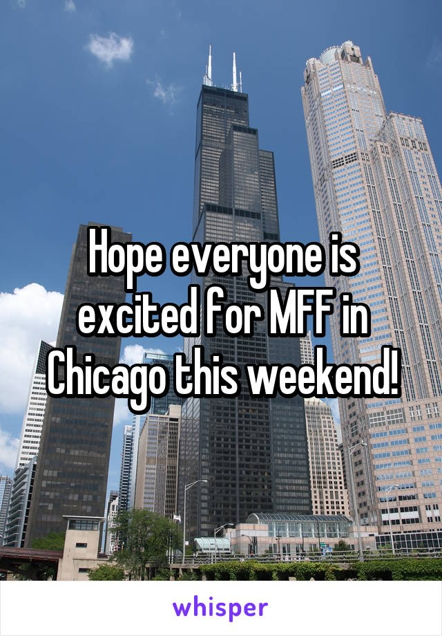 Hope everyone is excited for MFF in Chicago this weekend!
