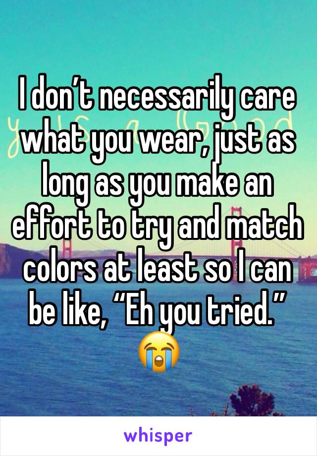 """I don't necessarily care what you wear, just as long as you make an effort to try and match colors at least so I can be like, """"Eh you tried."""" 😭"""