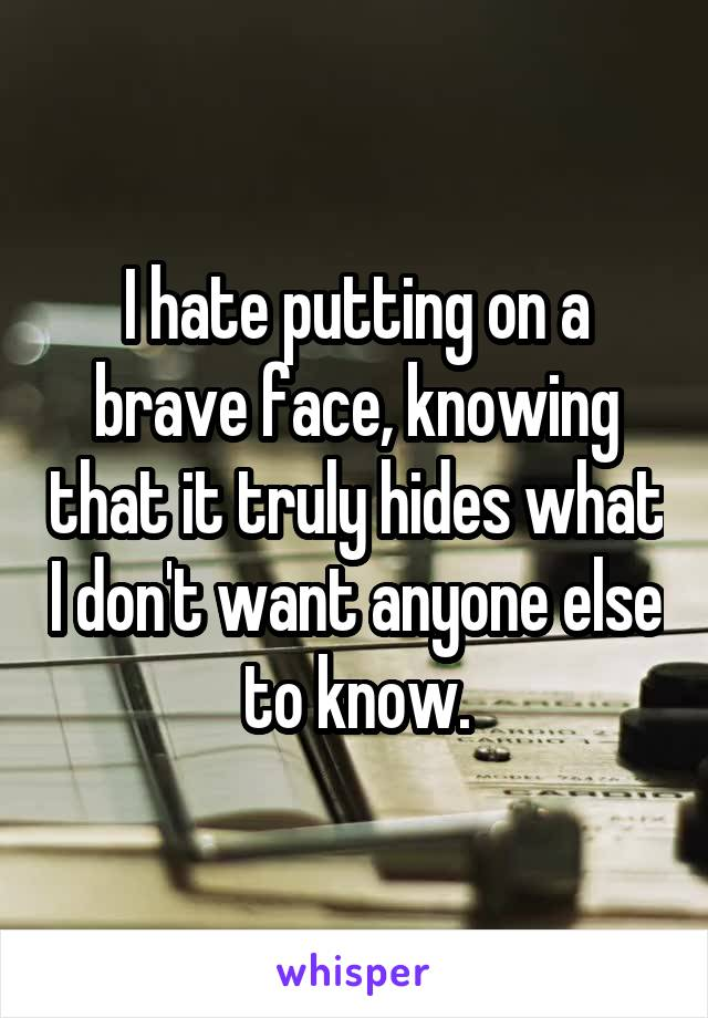 I hate putting on a brave face, knowing that it truly hides what I don't want anyone else to know.