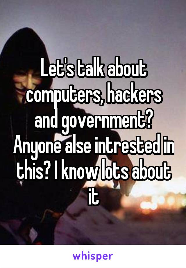 Let's talk about computers, hackers and government? Anyone alse intrested in this? I know lots about it