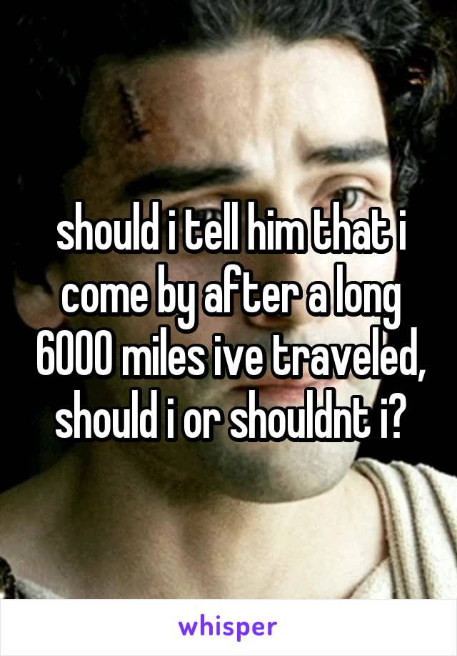 should i tell him that i come by after a long 6000 miles ive traveled, should i or shouldnt i?